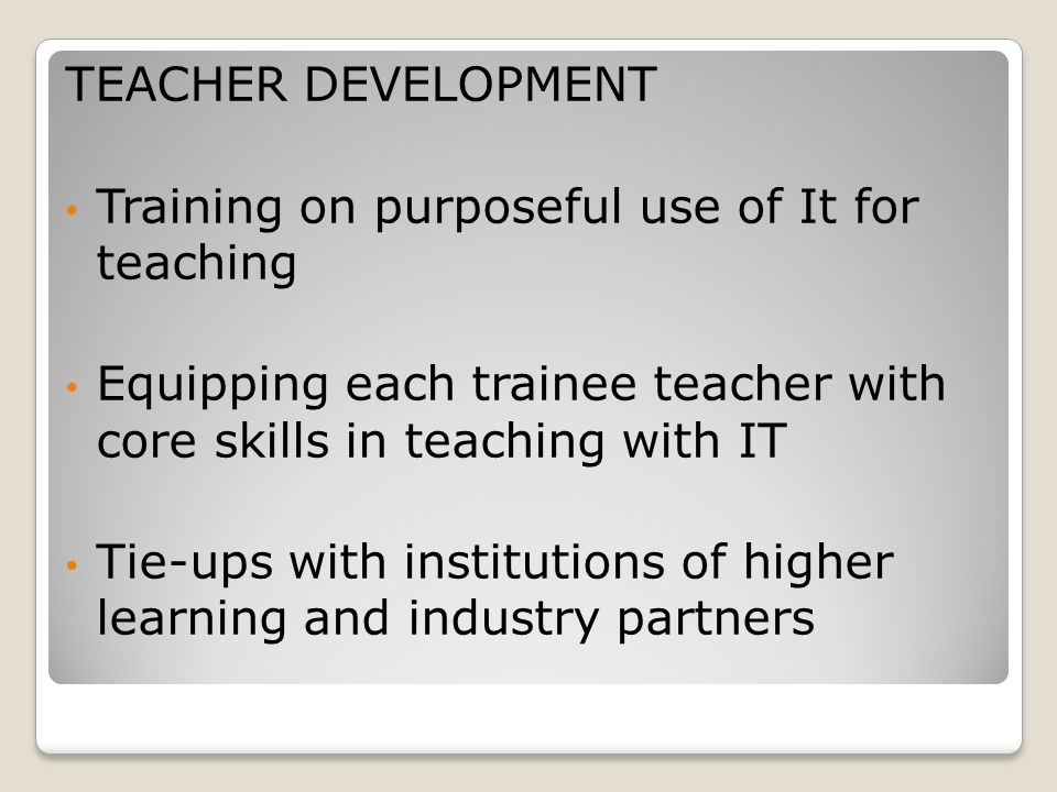 TEACHER DEVELOPMENT Training on purposeful use of It for teaching. Equipping each trainee teacher with core skills in teaching with IT.