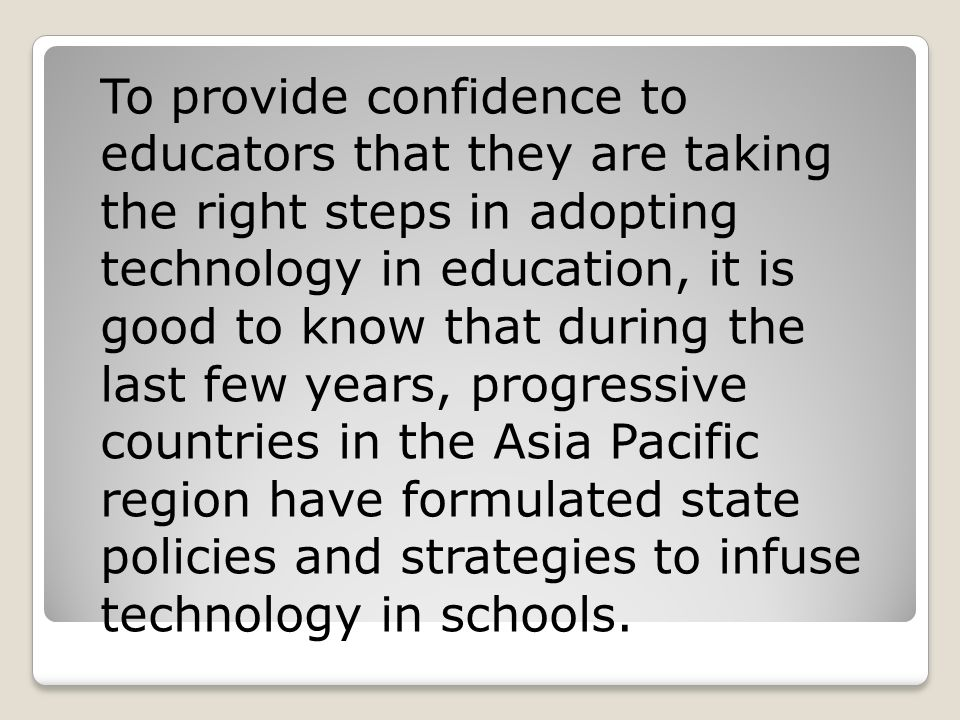 To provide confidence to educators that they are taking the right steps in adopting technology in education, it is good to know that during the last few years, progressive countries in the Asia Pacific region have formulated state policies and strategies to infuse technology in schools.