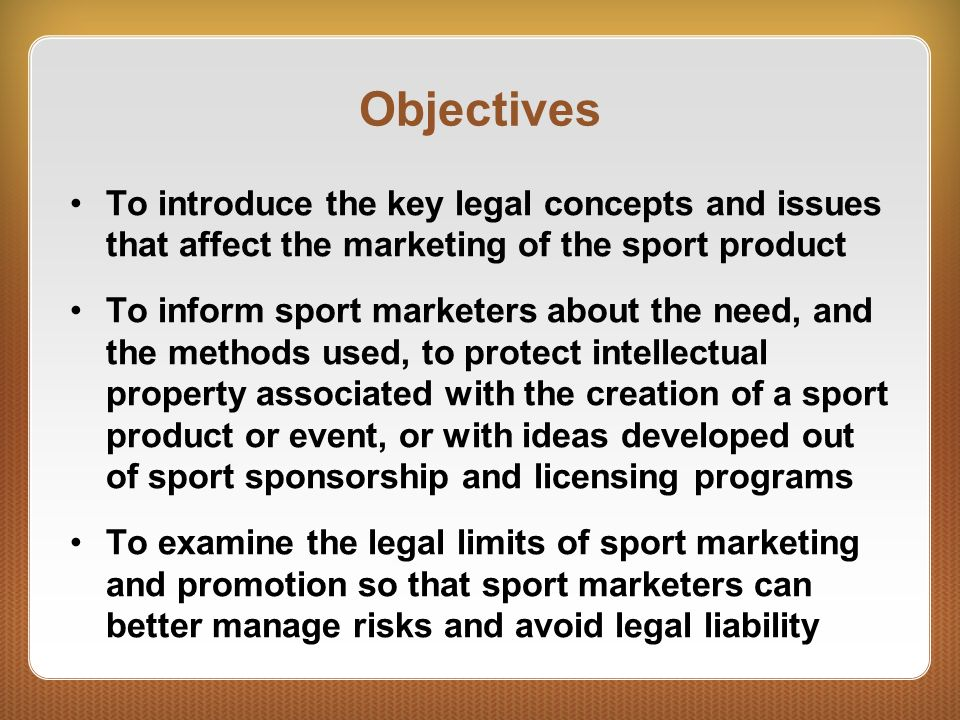Objectives To introduce the key legal concepts and issues that affect the marketing of the sport product.