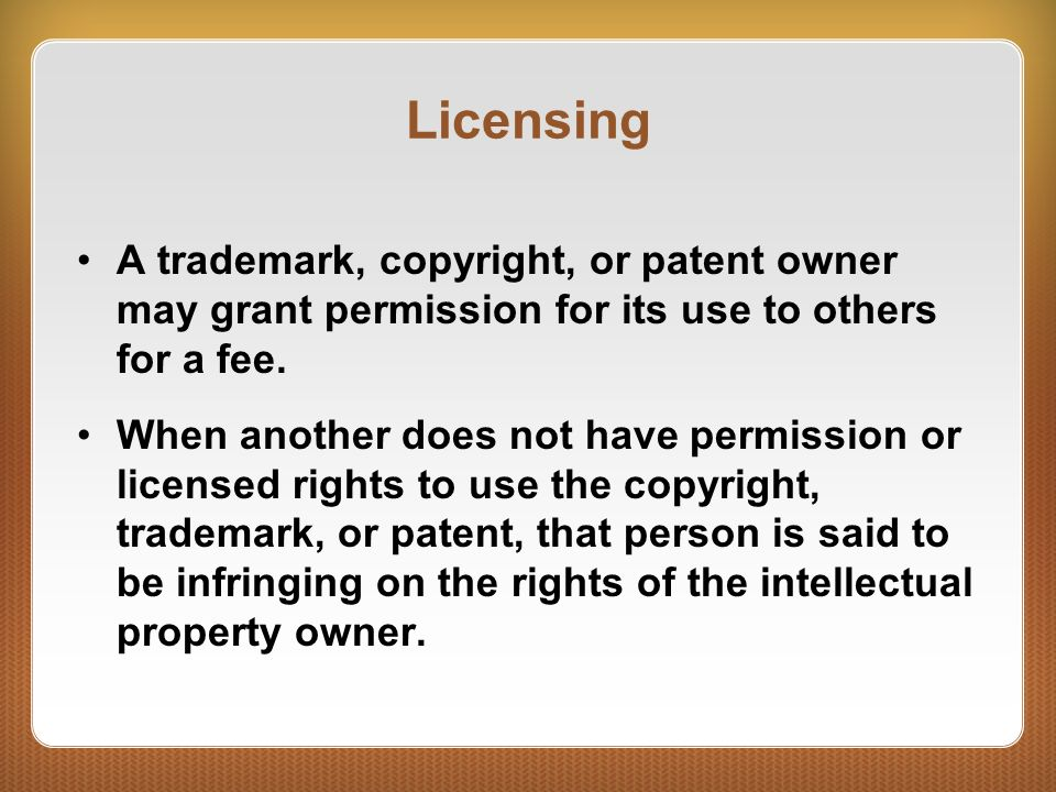Licensing A trademark, copyright, or patent owner may grant permission for its use to others for a fee.