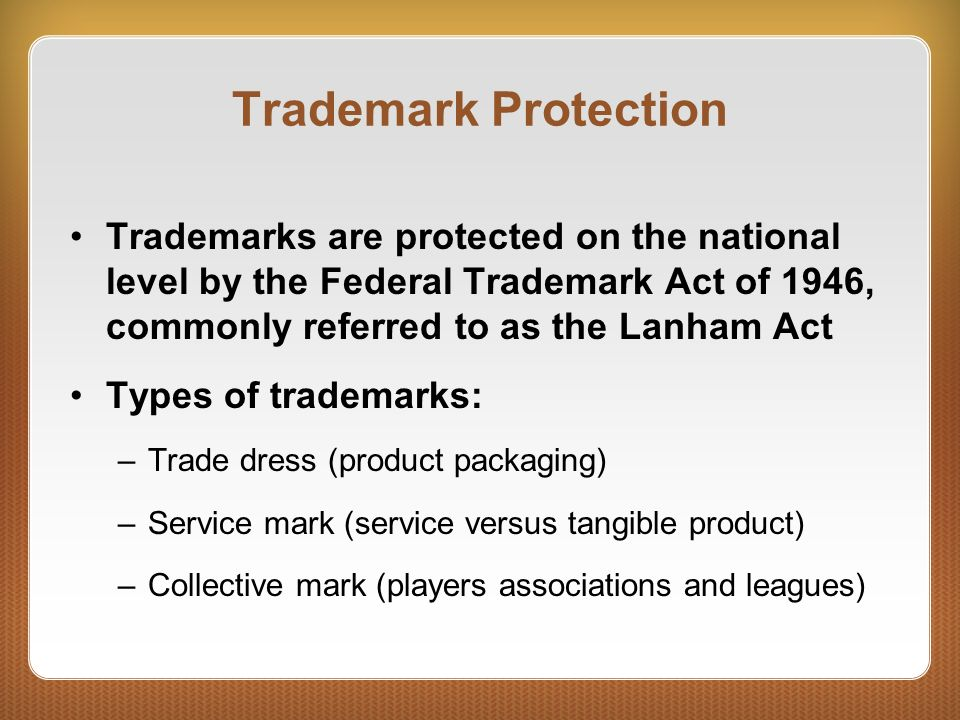 Trademark Protection Trademarks are protected on the national level by the Federal Trademark Act of 1946, commonly referred to as the Lanham Act.