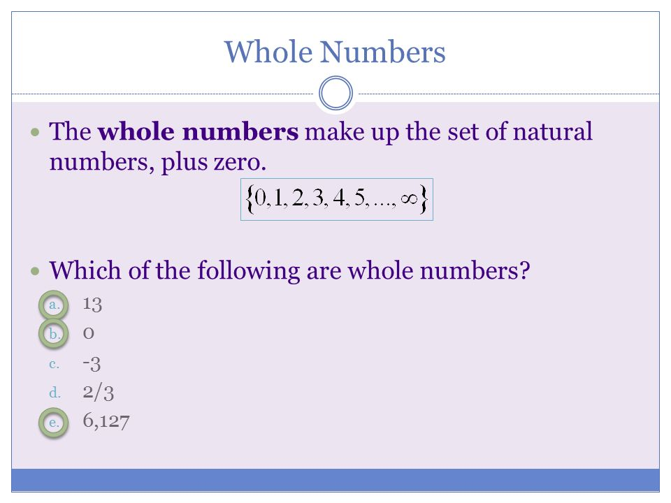 Whole Numbers The whole numbers make up the set of natural numbers, plus zero. Which of the following are whole numbers