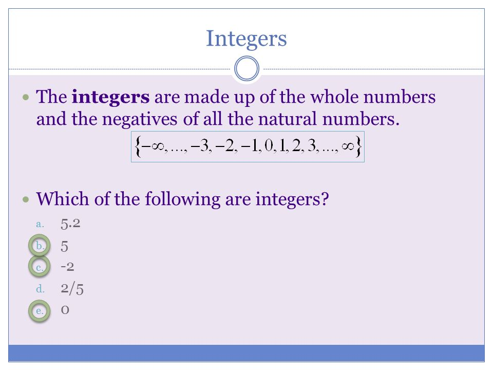 Integers The integers are made up of the whole numbers and the negatives of all the natural numbers.