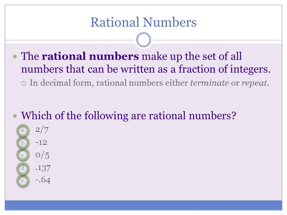 Rational Numbers The rational numbers make up the set of all numbers that can be written as a fraction of integers.