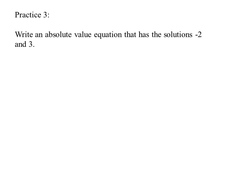 Practice 3: Write an absolute value equation that has the solutions -2 and 3.