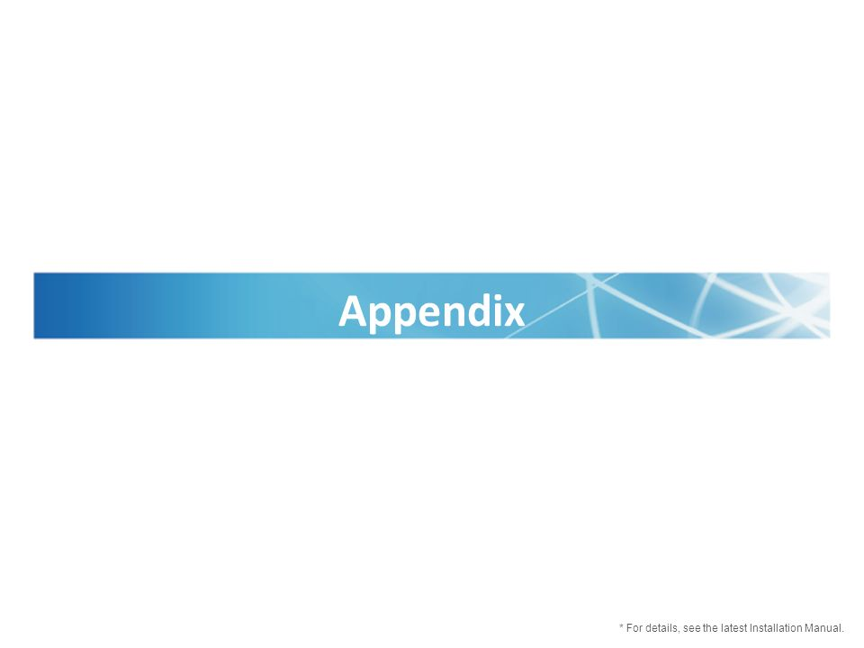 Appendix * For details, see the latest Installation Manual.
