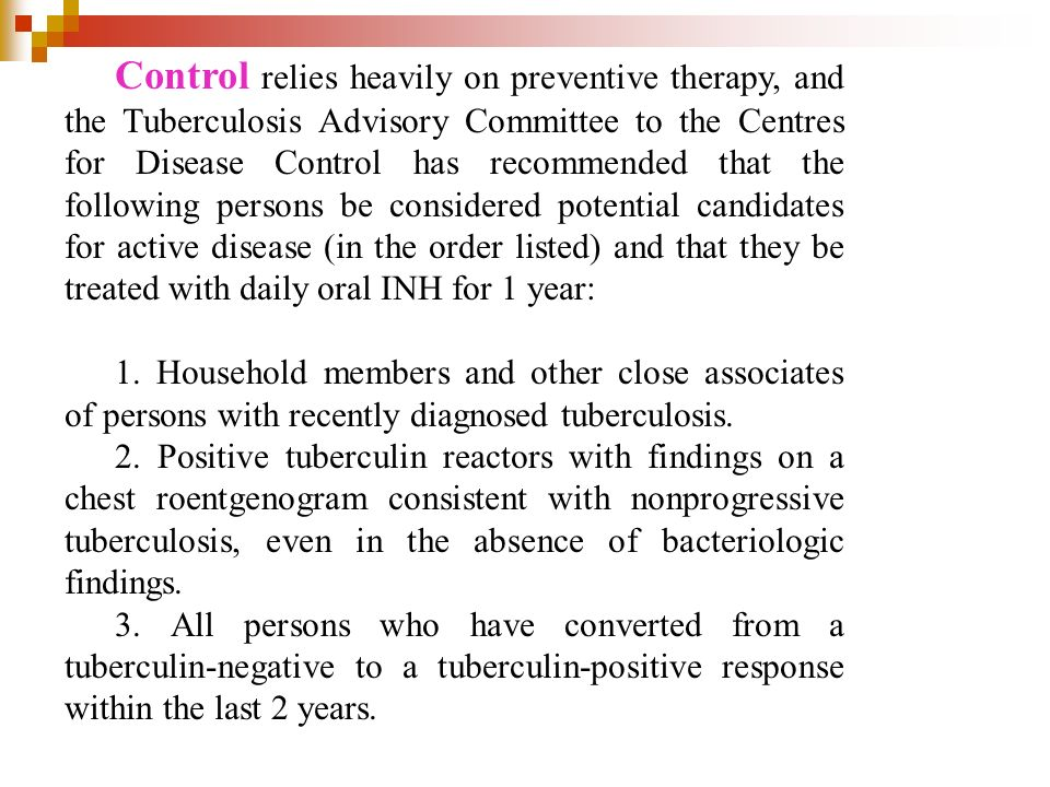 Control relies heavily on preventive therapy, and the Tuberculosis Advisory Committee to the Centres for Disease Control has recommended that the following persons be considered potential candidates for active disease (in the order listed) and that they be treated with daily oral INH for 1 year: