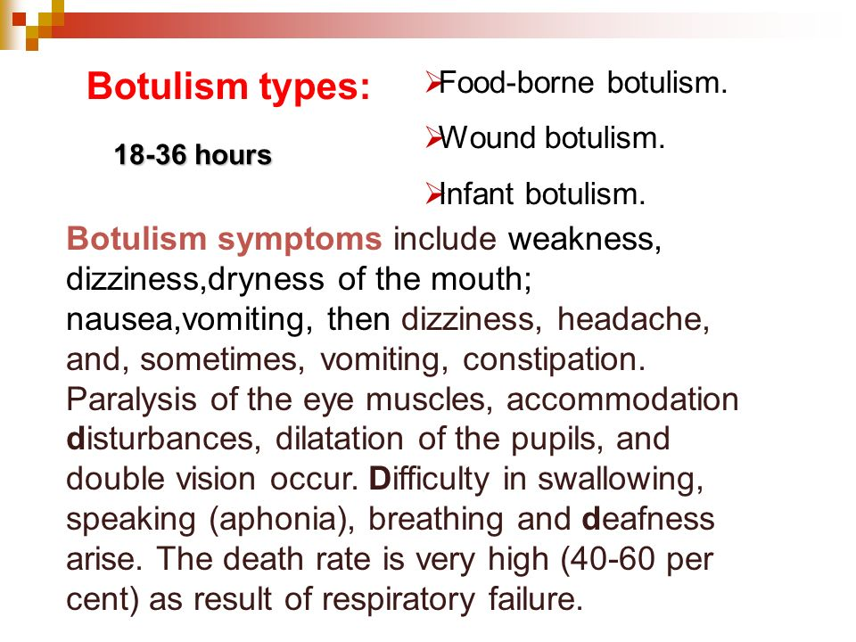Botulism types: Food-borne botulism. Wound botulism. Infant botulism. 18-36 hours.