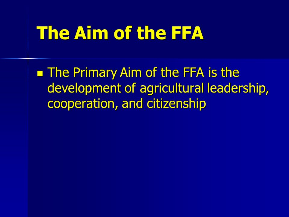 The Aim of the FFA The Primary Aim of the FFA is the development of agricultural leadership, cooperation, and citizenship.