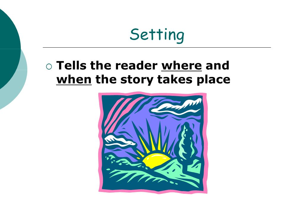 Setting Tells the reader where and when the story takes place