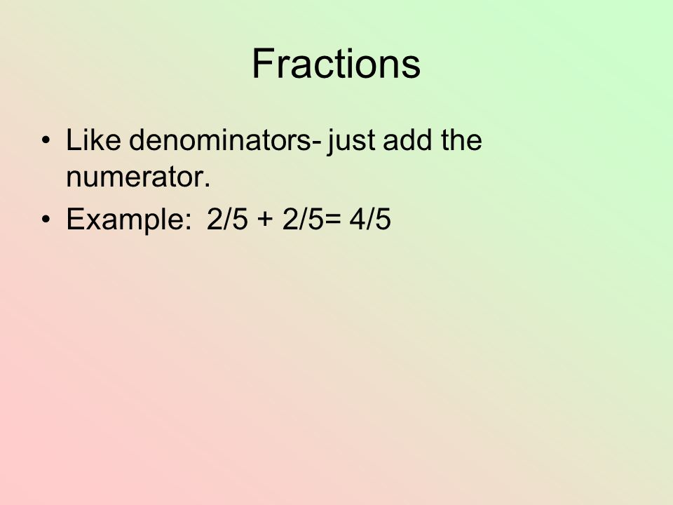 Fractions Like denominators- just add the numerator.