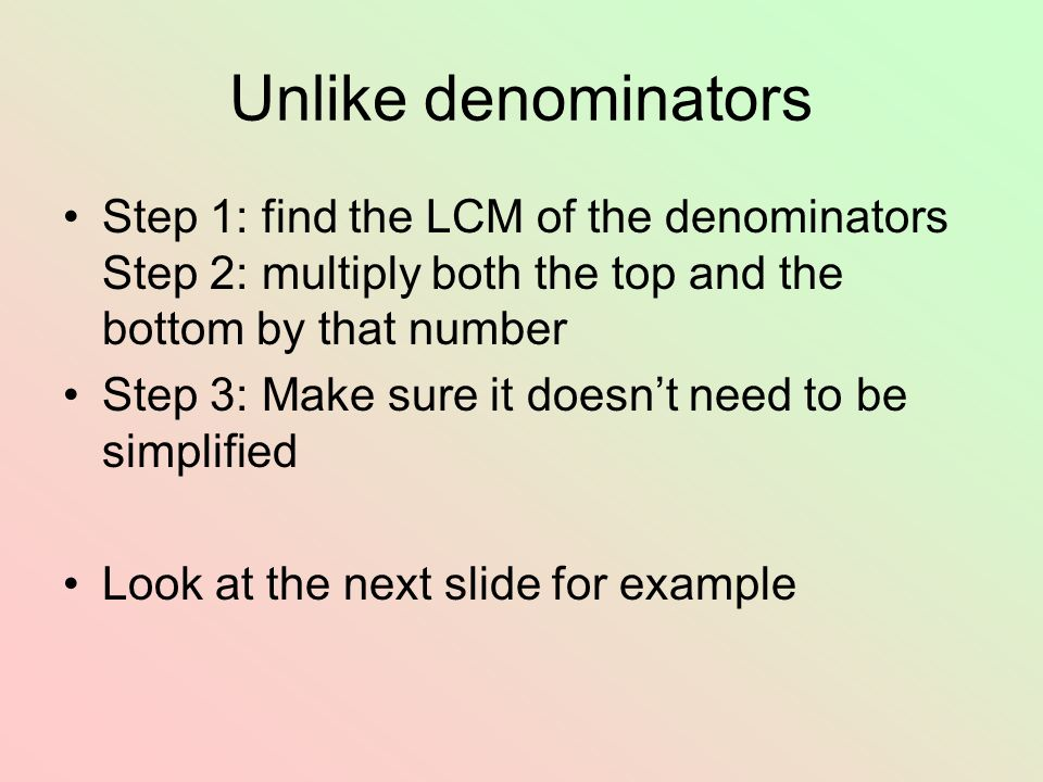 Unlike denominators Step 1: find the LCM of the denominators Step 2: multiply both the top and the bottom by that number.