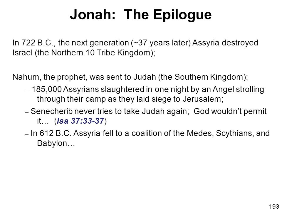 Jonah: The Epilogue In 722 B.C., the next generation (~37 years later) Assyria destroyed Israel (the Northern 10 Tribe Kingdom);