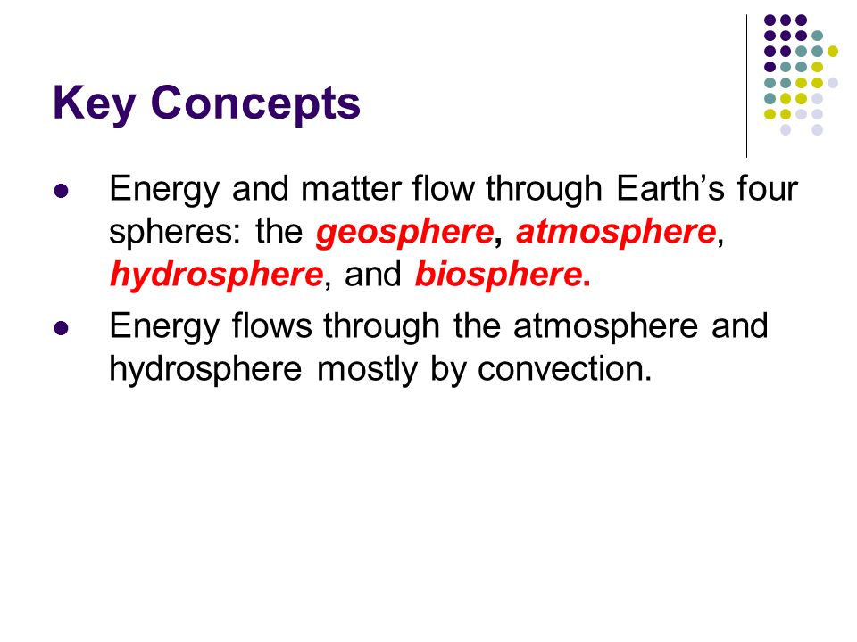 Key Concepts Energy and matter flow through Earth's four spheres: the geosphere, atmosphere, hydrosphere, and biosphere.