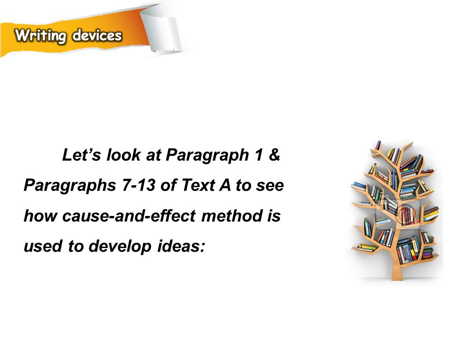 Writing devices Let's look at Paragraph 1 & Paragraphs 7-13 of Text A to see how cause-and-effect method is used to develop ideas: