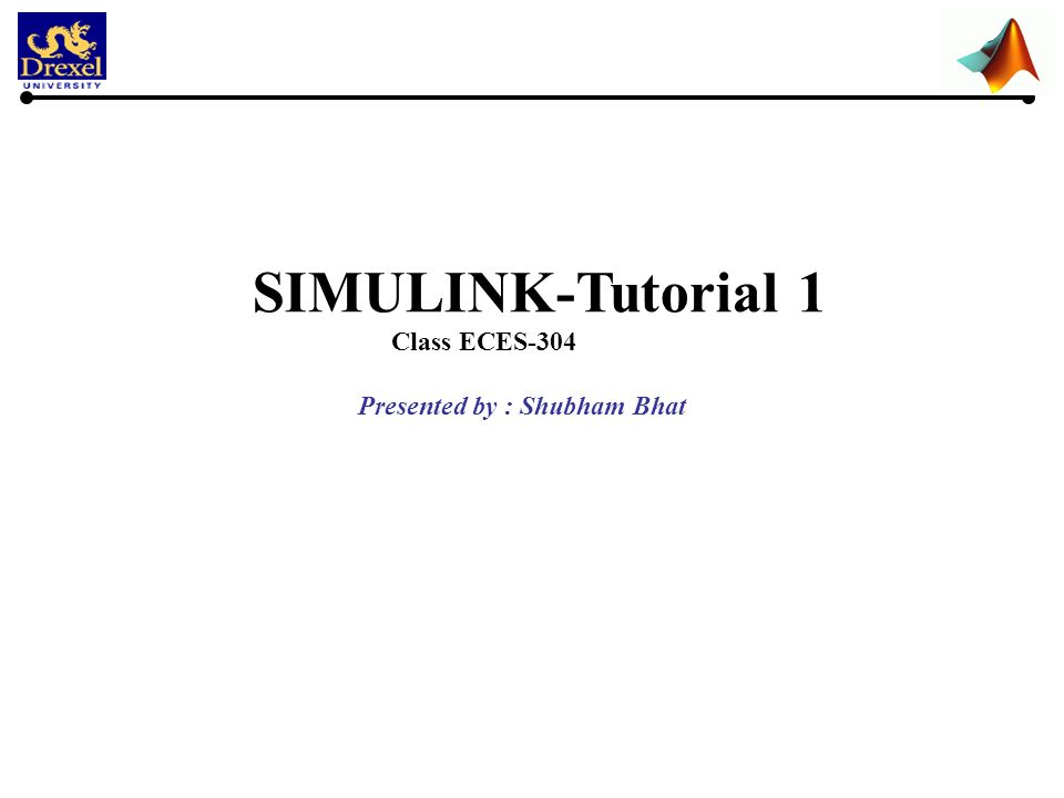 SIMULINK-Tutorial 1 Class ECES-304 Presented by : Shubham