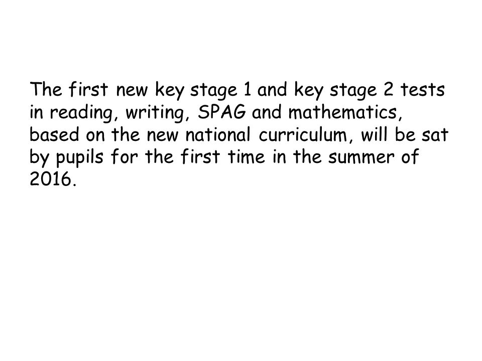 The first new key stage 1 and key stage 2 tests in reading, writing, SPAG and mathematics, based on the new national curriculum, will be sat by pupils for the first time in the summer of 2016.