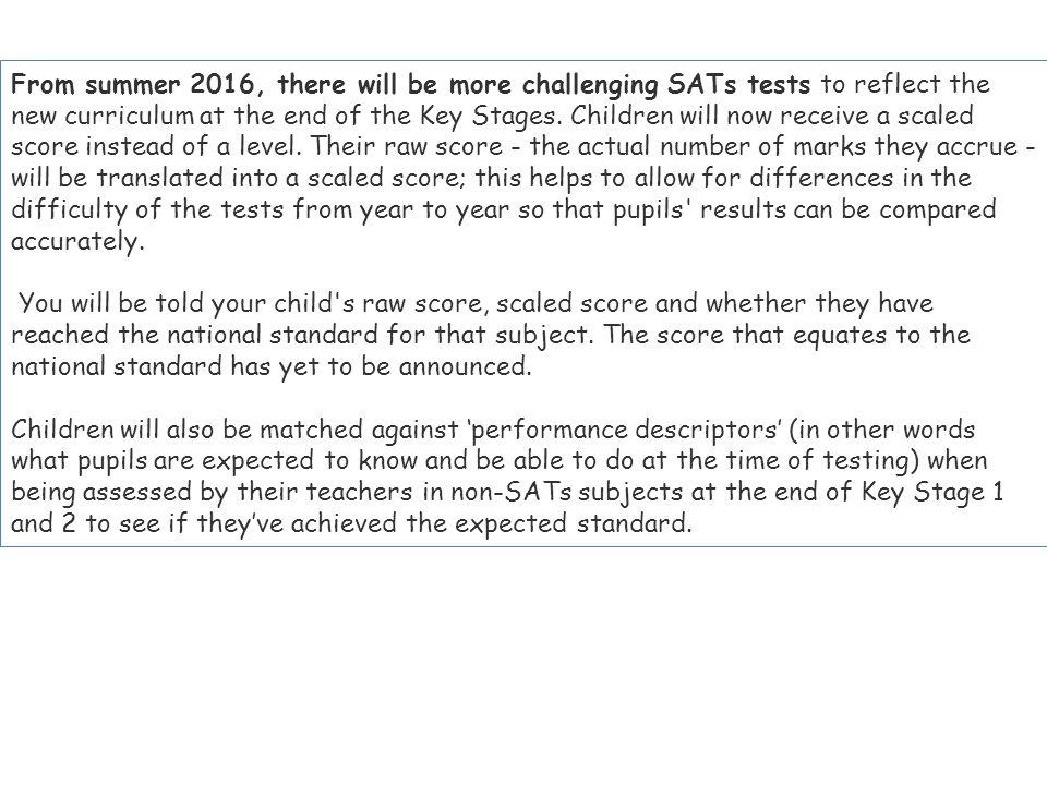 From summer 2016, there will be more challenging SATs tests to reflect the new curriculum at the end of the Key Stages. Children will now receive a scaled score instead of a level. Their raw score - the actual number of marks they accrue - will be translated into a scaled score; this helps to allow for differences in the difficulty of the tests from year to year so that pupils results can be compared accurately.