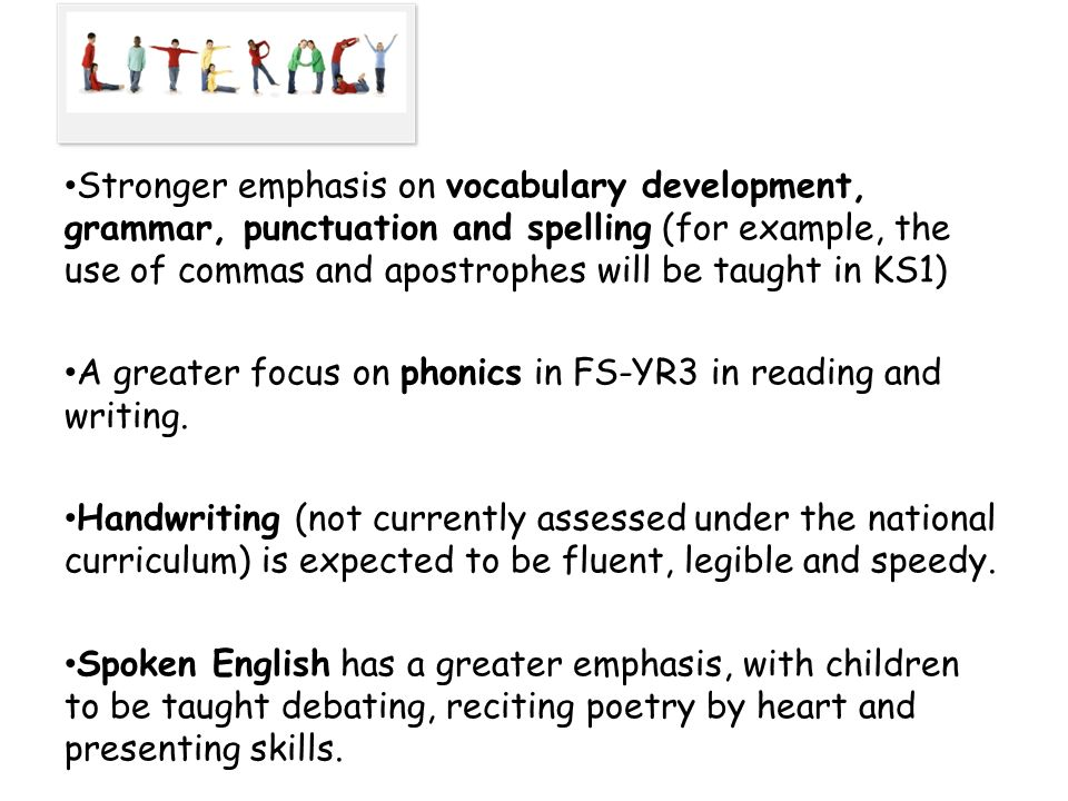 Stronger emphasis on vocabulary development, grammar, punctuation and spelling (for example, the use of commas and apostrophes will be taught in KS1)