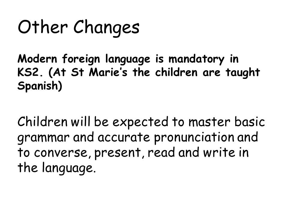 Other Changes Modern foreign language is mandatory in KS2. (At St Marie's the children are taught Spanish)
