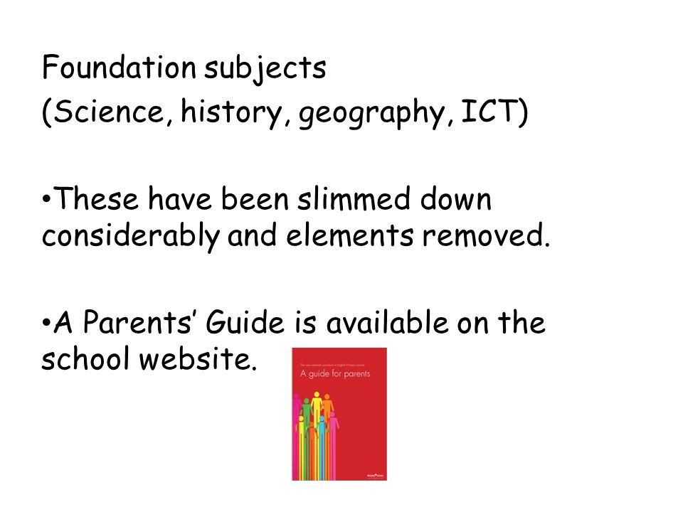 Foundation subjects (Science, history, geography, ICT) These have been slimmed down considerably and elements removed.