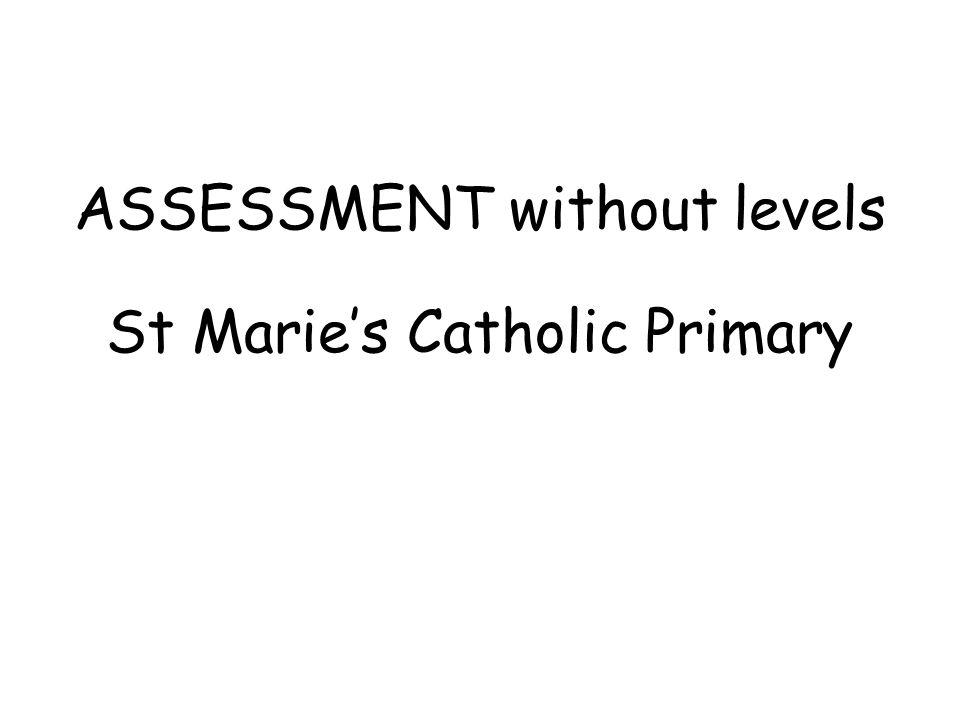 ASSESSMENT without levels St Marie's Catholic Primary