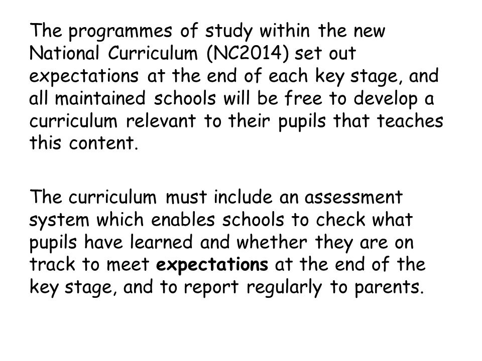 The programmes of study within the new National Curriculum (NC2014) set out expectations at the end of each key stage, and all maintained schools will be free to develop a curriculum relevant to their pupils that teaches this content.