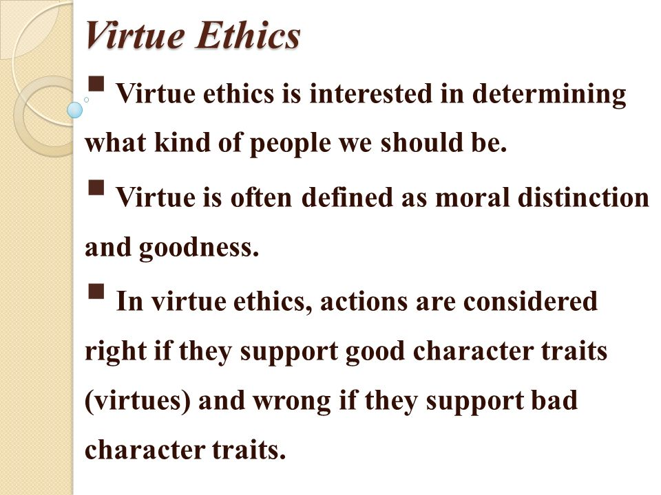 ethical actions Virtue ethics looks at virtue or moral character, rather than at ethical duties and rules, or the consequences of actions - indeed some philosophers of this school deny that there can be such.