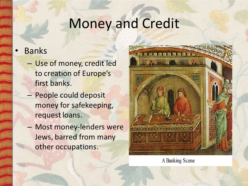 Money and Credit Banks. Use of money, credit led to creation of Europe's first banks. People could deposit money for safekeeping, request loans.