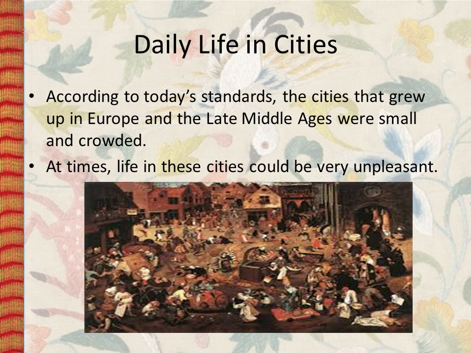 Daily Life in Cities According to today's standards, the cities that grew up in Europe and the Late Middle Ages were small and crowded.