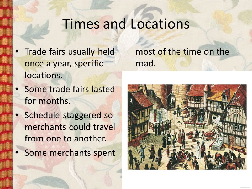 Times and Locations Trade fairs usually held once a year, specific locations. Some merchants spent most of the time on the road.