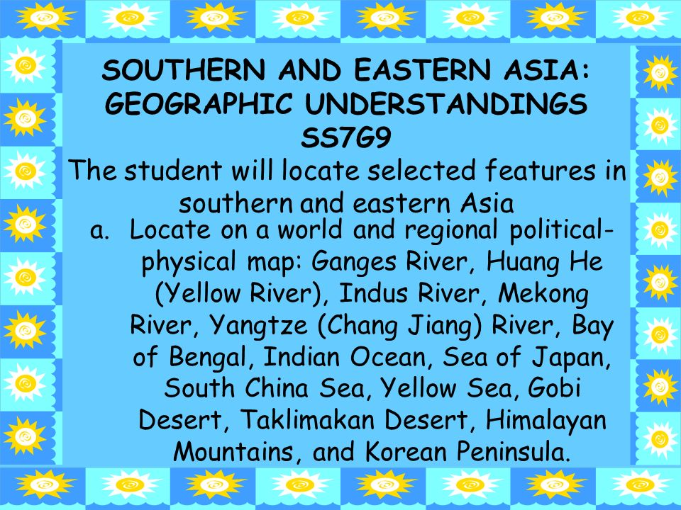 SOUTHERN AND EASTERN ASIA: GEOGRAPHIC UNDERSTANDINGS SS7G9 The student will locate selected features in southern and eastern Asia