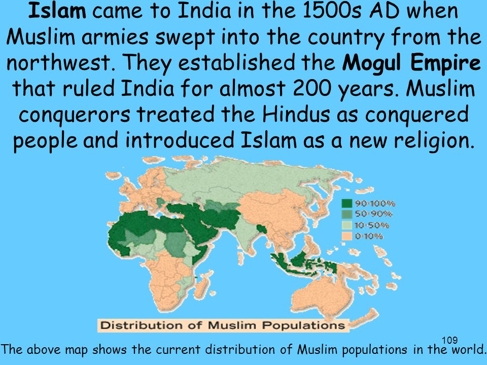 Islam came to India in the 1500s AD when Muslim armies swept into the country from the northwest. They established the Mogul Empire that ruled India for almost 200 years. Muslim conquerors treated the Hindus as conquered people and introduced Islam as a new religion.