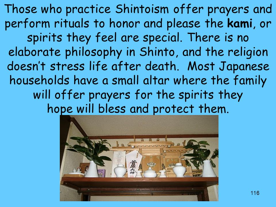 Those who practice Shintoism offer prayers and perform rituals to honor and please the kami, or spirits they feel are special.
