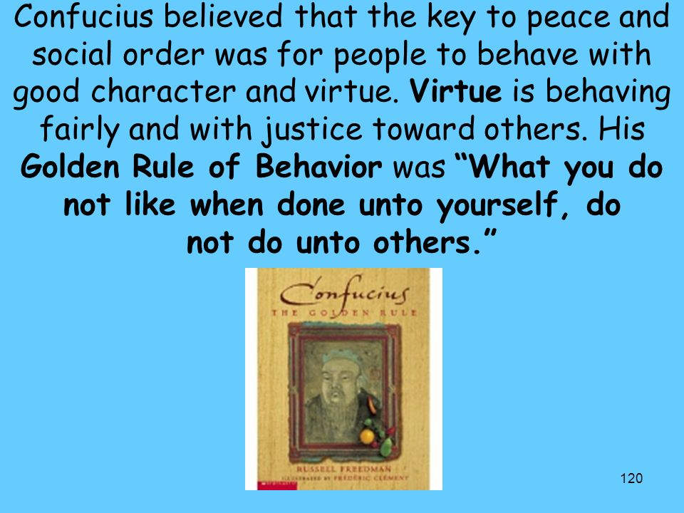 Confucius believed that the key to peace and social order was for people to behave with good character and virtue.