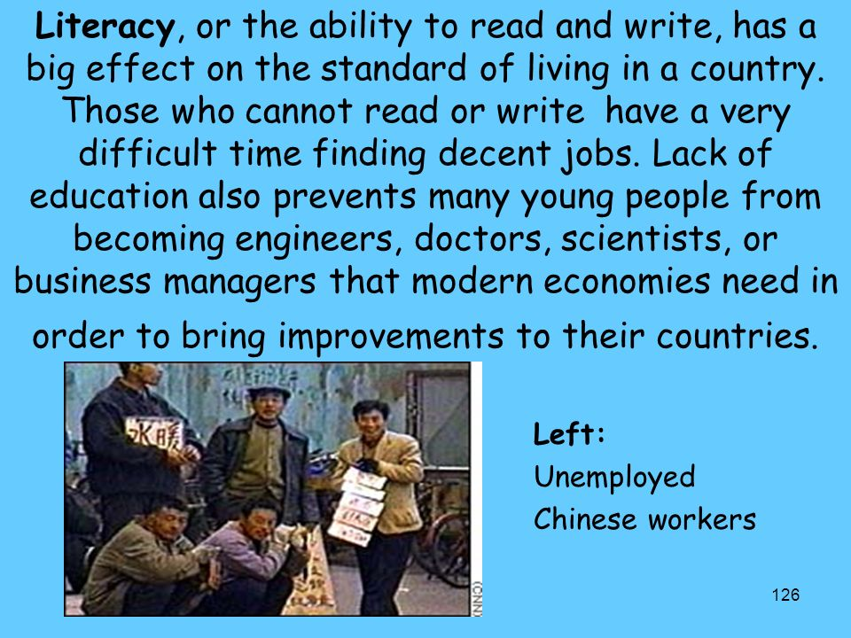 Literacy, or the ability to read and write, has a big effect on the standard of living in a country. Those who cannot read or write have a very difficult time finding decent jobs. Lack of education also prevents many young people from becoming engineers, doctors, scientists, or business managers that modern economies need in order to bring improvements to their countries.