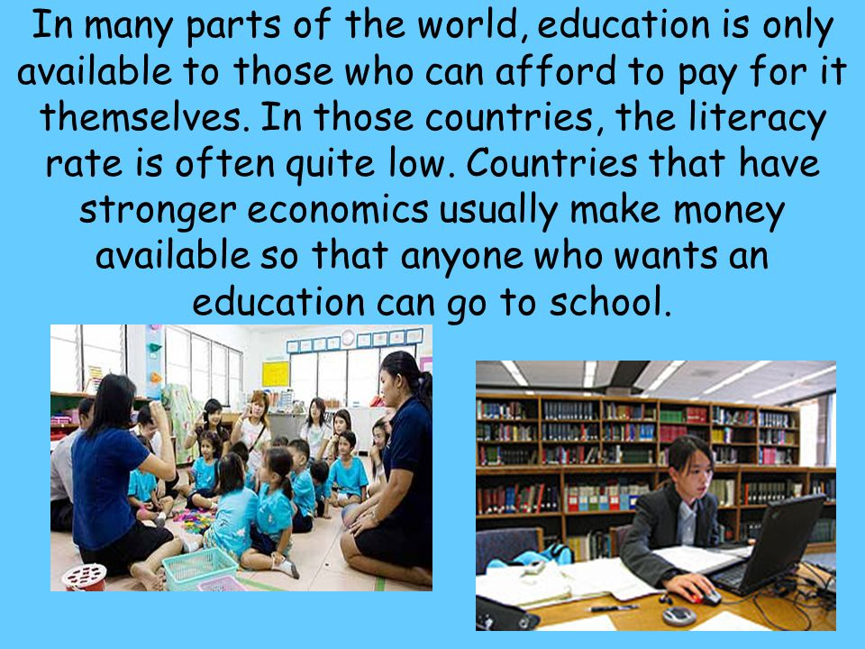 In many parts of the world, education is only available to those who can afford to pay for it themselves.