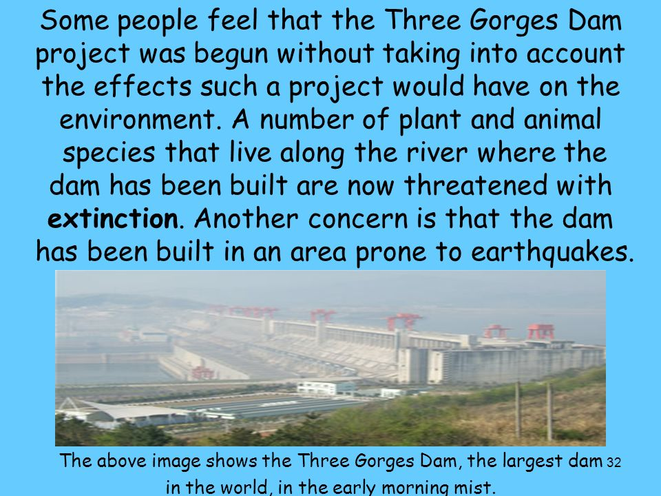 Some people feel that the Three Gorges Dam project was begun without taking into account the effects such a project would have on the environment. A number of plant and animal species that live along the river where the dam has been built are now threatened with extinction. Another concern is that the dam has been built in an area prone to earthquakes.