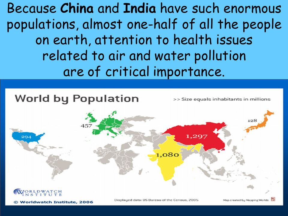 Because China and India have such enormous populations, almost one-half of all the people on earth, attention to health issues related to air and water pollution are of critical importance.