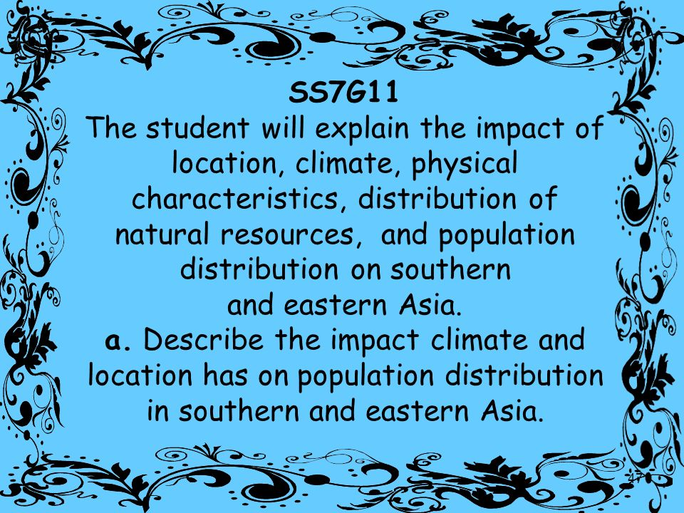 SS7G11 The student will explain the impact of location, climate, physical characteristics, distribution of natural resources, and population distribution on southern and eastern Asia.