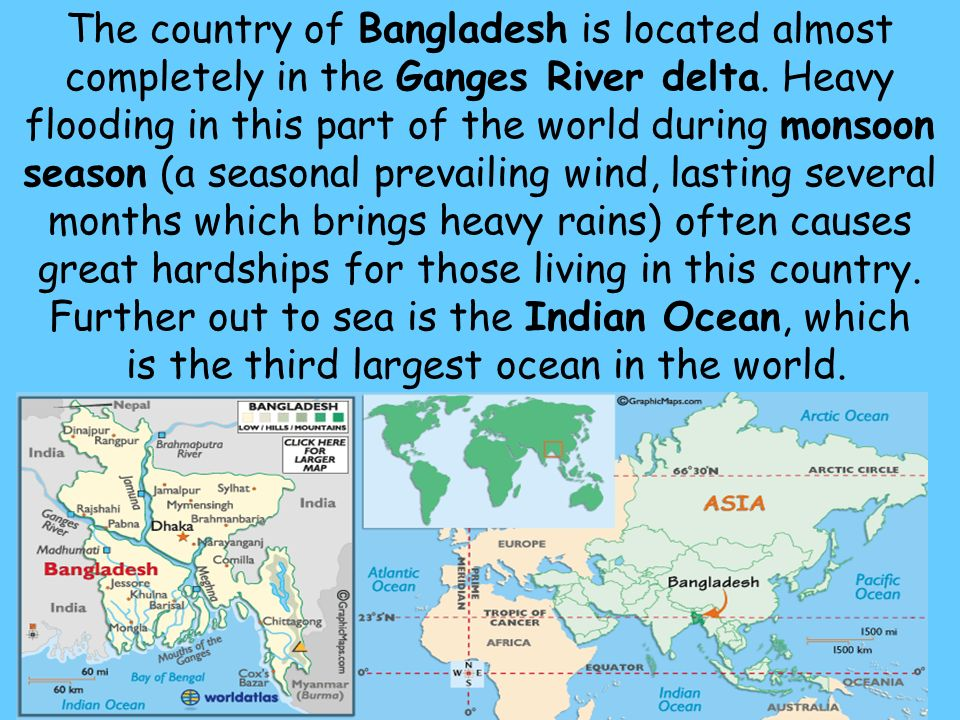 The country of Bangladesh is located almost completely in the Ganges River delta.