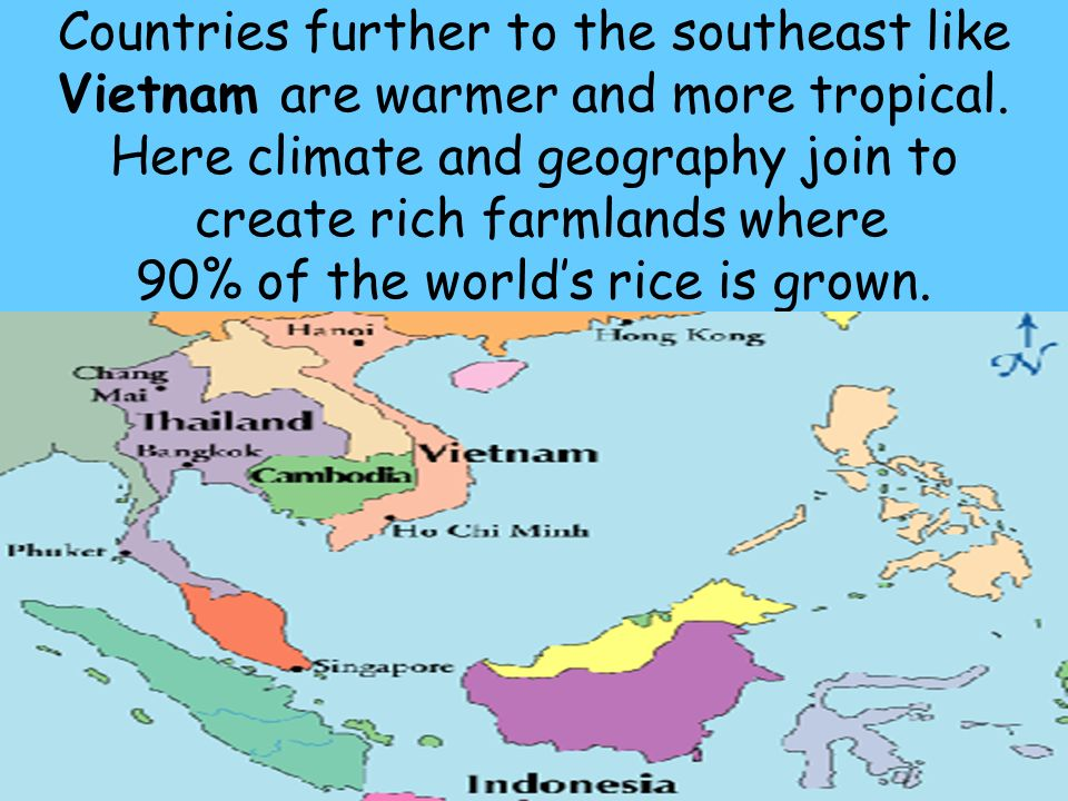 Countries further to the southeast like Vietnam are warmer and more tropical.