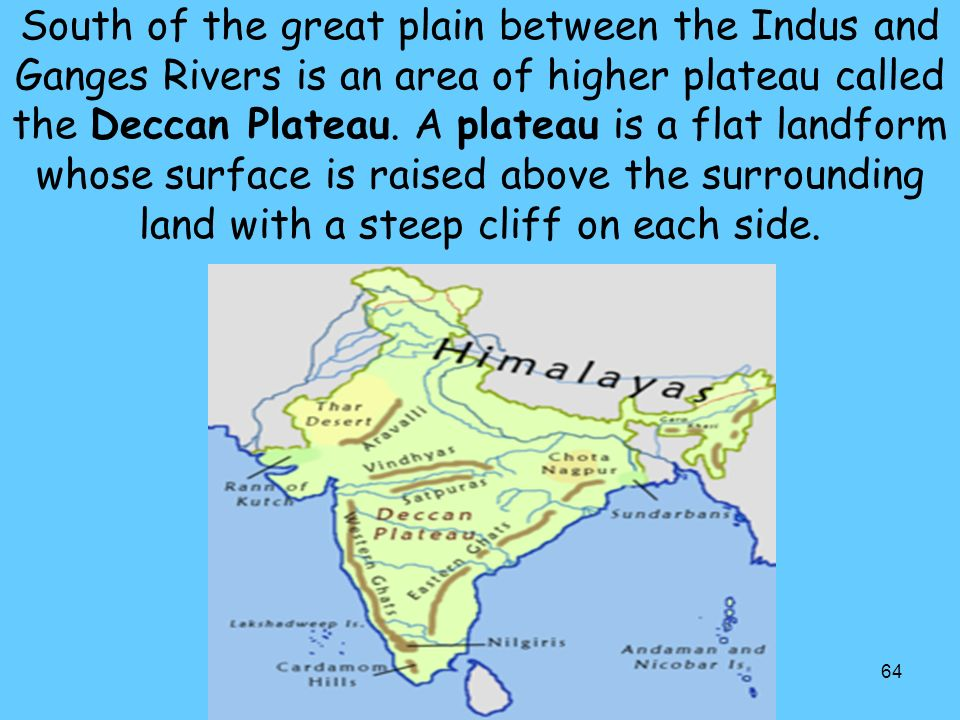 South of the great plain between the Indus and Ganges Rivers is an area of higher plateau called the Deccan Plateau.