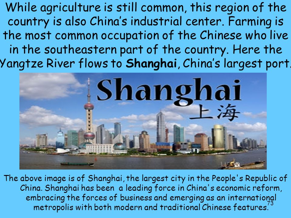 While agriculture is still common, this region of the country is also China's industrial center. Farming is the most common occupation of the Chinese who live in the southeastern part of the country. Here the Yangtze River flows to Shanghai, China's largest port.