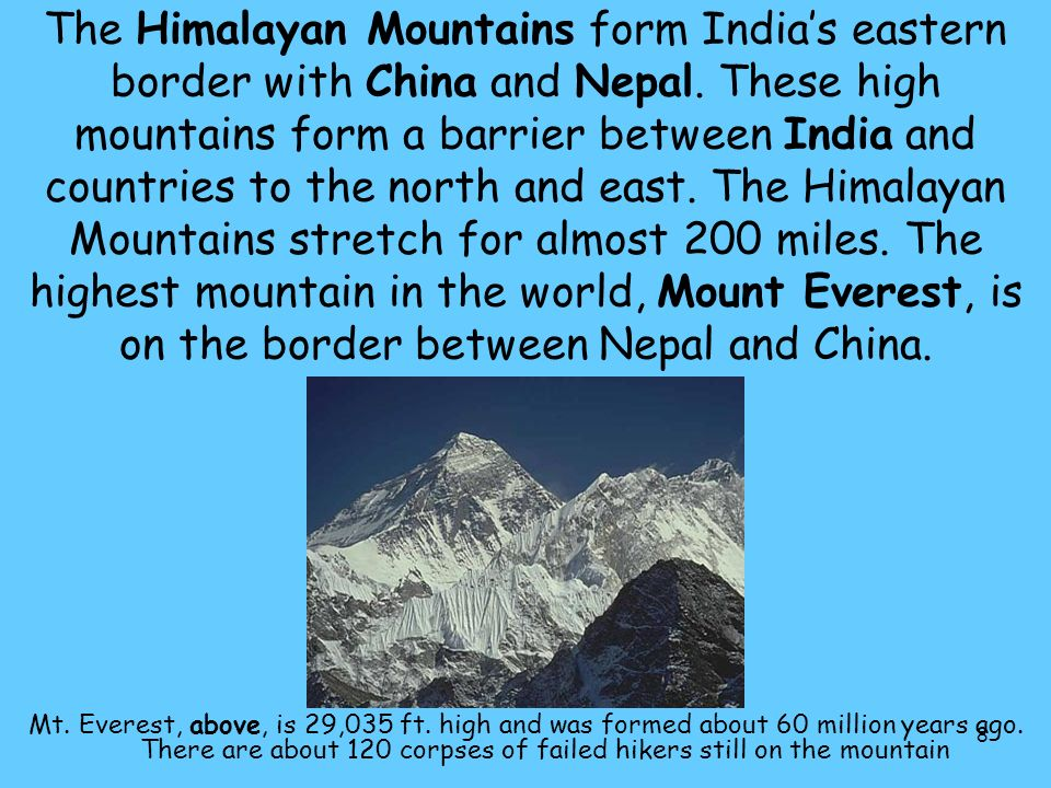 The Himalayan Mountains form India's eastern border with China and Nepal. These high mountains form a barrier between India and countries to the north and east. The Himalayan Mountains stretch for almost 200 miles. The highest mountain in the world, Mount Everest, is on the border between Nepal and China.