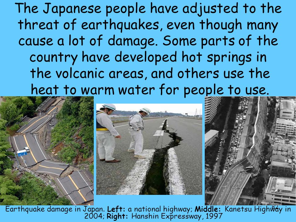 The Japanese people have adjusted to the threat of earthquakes, even though many cause a lot of damage. Some parts of the country have developed hot springs in the volcanic areas, and others use the heat to warm water for people to use.