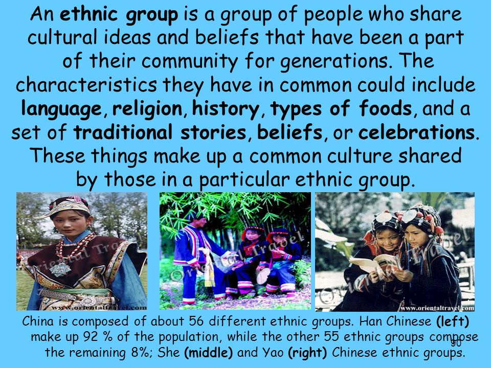An ethnic group is a group of people who share cultural ideas and beliefs that have been a part of their community for generations. The characteristics they have in common could include language, religion, history, types of foods, and a set of traditional stories, beliefs, or celebrations. These things make up a common culture shared by those in a particular ethnic group.