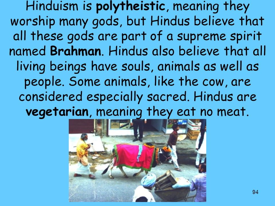 Hinduism is polytheistic, meaning they worship many gods, but Hindus believe that all these gods are part of a supreme spirit named Brahman.