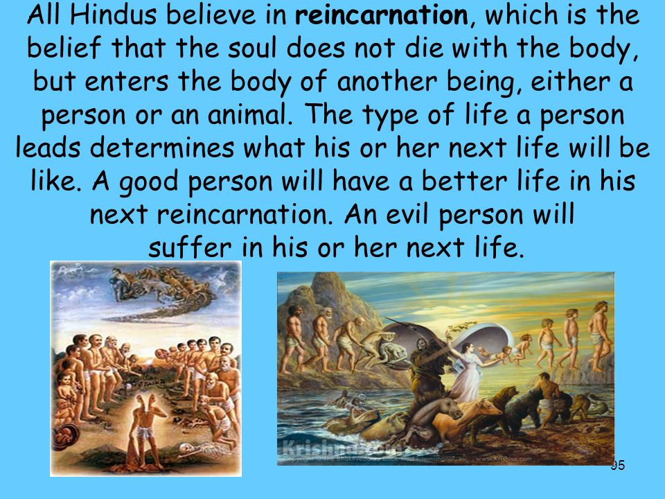 All Hindus believe in reincarnation, which is the belief that the soul does not die with the body, but enters the body of another being, either a person or an animal.