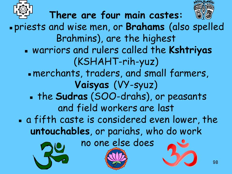 There are four main castes: ▪priests and wise men, or Brahams (also spelled Brahmins), are the highest ▪ warriors and rulers called the Kshtriyas (KSHAHT-rih-yuz) ▪merchants, traders, and small farmers, Vaisyas (VY-syuz) ▪ the Sudras (SOO-drahs), or peasants and field workers are last ▪ a fifth caste is considered even lower, the untouchables, or pariahs, who do work no one else does